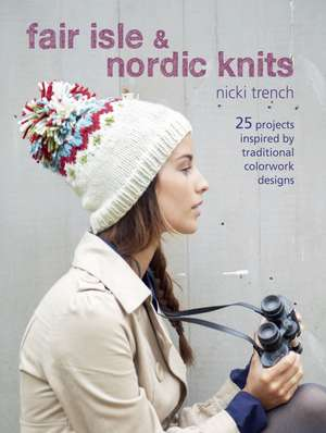 Fair Isle & Nordic Knits: 25 projects inspired by traditional colorwork designs de Nicki Trench