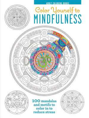 Color Yourself to Mindfulness:  100 Mandalas and Motifs to Color Your Way to Inner Calm de Cico Books