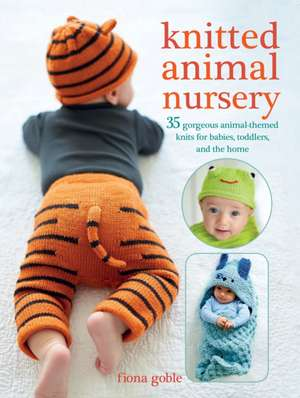 Knitted Animal Nursery: 35 gorgeous animal-themed knits for babies, toddlers, and the home de Fiona Goble