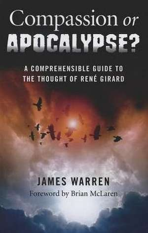 Compassion or Apocalypse?:  A Comprehensible Guide to the Thought of Rene Girard de James Warren