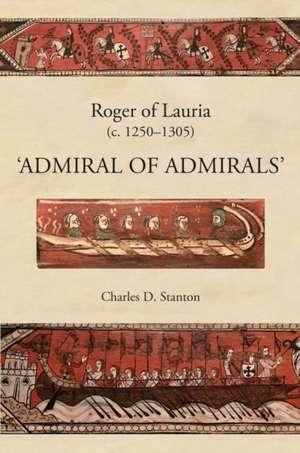 "Roger of Lauria (c.1250–1305) – ""Admiral of Admirals"" de Charles D. Stanton"