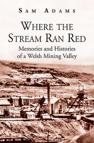 Where the Stream Ran Red - Memories and Histories of a Welsh Mining Valley de Sam Adams