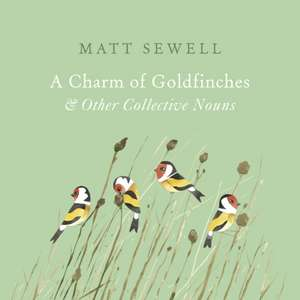 A Charm of Goldfinches and Other Collective Nouns de Matt Sewell