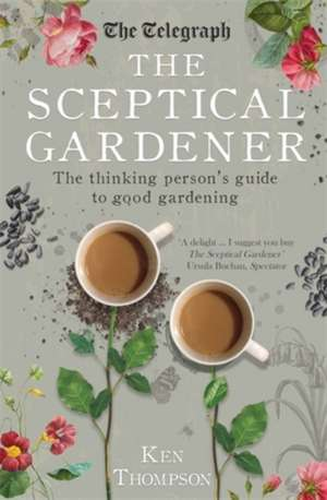 The Sceptical Gardener: The Thinking Person's Guide to Good Gardening de Ken Thompson