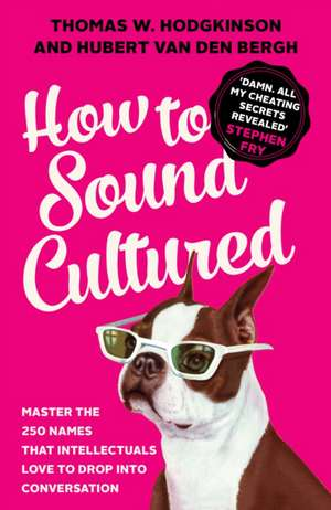 How to Sound Cultured: Master The 250 Names That Intellectuals Love To Drop Into Conversation de Hubert Van Den Bergh