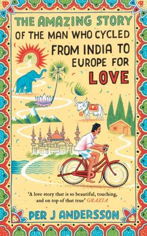 The Amazing Story of the Man Who Cycled from India to Europe for Love de Per J. Andersson