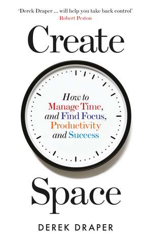Create Space: How to Manage Time, and Find Focus, Productivity and Success de Derek Draper