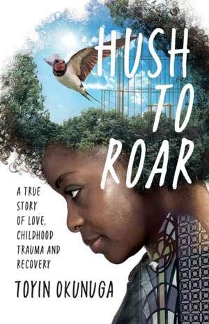 Hush to Roar: A True Story of Love, Childhood Trauma and Recovery de Toyin M. Okunuga
