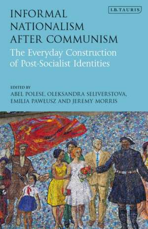 Informal Nationalism After Communism: The Everyday Construction of Post-Socialist Identities de Abel Polese