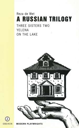 A Russian Trilogy:  Three Sisters Two/Yelena/On the Lake de Reza de Wet