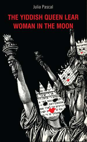 The Yiddish Queen Lear/A Woman in the Moon:  First Performed at the Soho Theatre and Writers' Centre on 11 October 2001 and Then at Birmingham Repertory Theatre fr de Julia Pascal