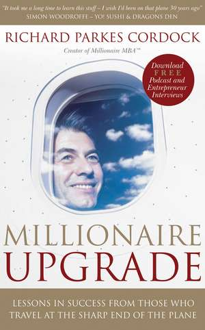 Millionaire Upgrade: Lessons in Success From Those Who Travel at the Sharp End of the Plane de Richard Parkes Cordock