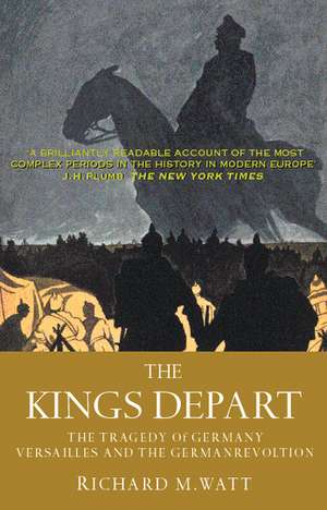 The Kings Depart: The Tragedy of Germany: Versailles and the German Revolution de Richard M. Watt