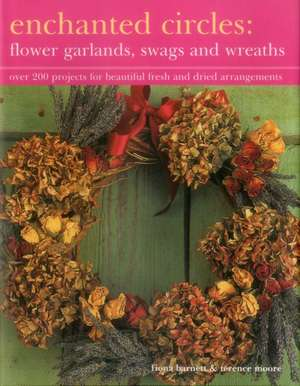 Enchanted Circles:  Over 200 Projects for Beautiful Fresh and Dried Arrangements de Fiona Barnett