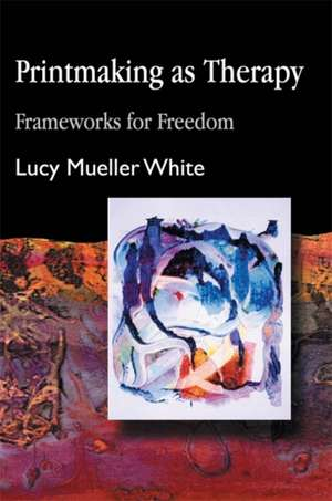 Printmaking as Therapy:  Frameworks for Freedom de Lucy Mueller White