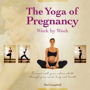 The Yoga of Pregnancy Week by Week: Connect with Your Unborn Child through the Mind, Body and Breath de Mel Campbell