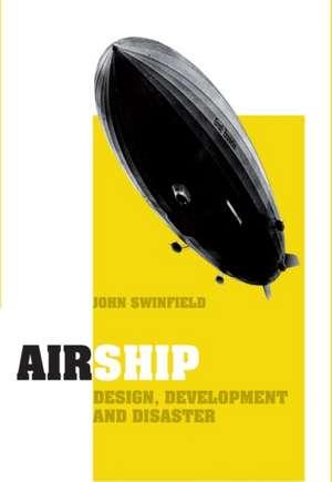 Airship: Design, Development and Disaster de John Swinfield