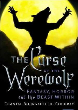 The Curse of the Werewolf: Fantasy, Horror and the Beast Within de Bourgault du Coudray Chantal