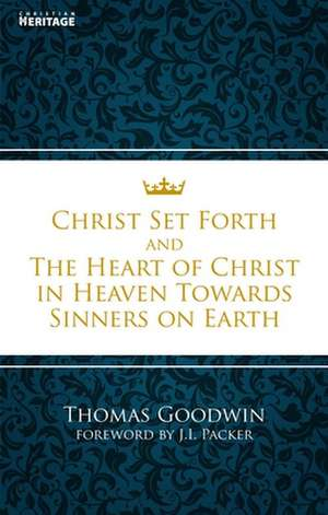Christ Set Forth & the Heart of Christ in Heaven Towards Sinners on Earth de Thomas Goodwin