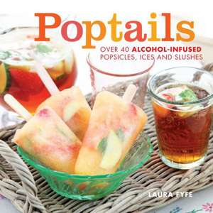 Poptails:  Over 40 Alcohol-Infused Popsicles, Ices, and Slushes de Laura Fyfe