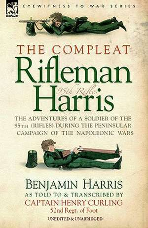 The Compleat Rifleman Harris - The Adventures of a Soldier of the 95th (Rifles) During the Peninsular Campaign of the Napoleonic Wars:  First Hand Accounts, Interviews, Dispatches Official Documents & Newspaper Reports de Benjamin HARRIS