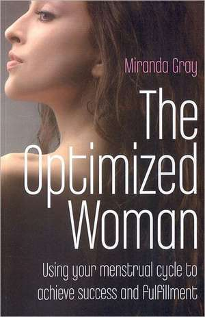 The Optimized Woman:  Using Your Menstrual Cycle to Achieve Success and Fulfillment de Miranda Gray