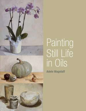 Painting Still Life in Oils imagine