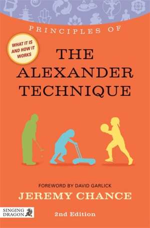 Principles of the Alexander Technique:  What It Is, How It Works, and What It Can Do for You de Jeremy Chance