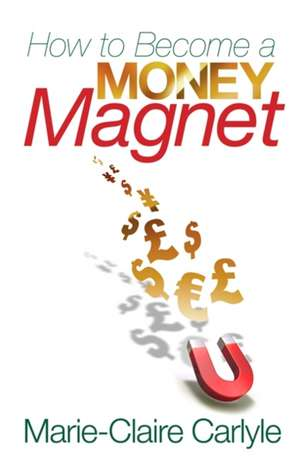 How to Become a Money Magnet de Marie-Claire Carlyle