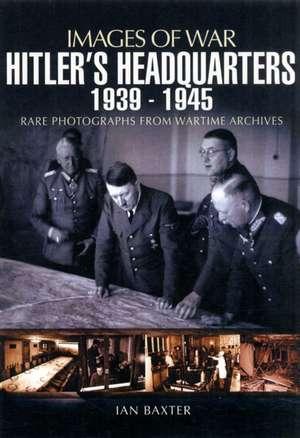 Hitler's Headquarters 1939-1945:  Rare Photographs from Wartime Archives de Ian Baxter