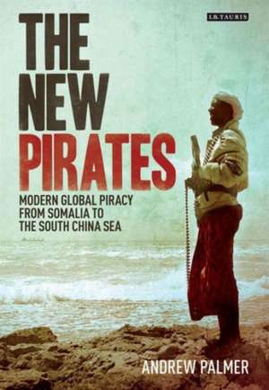 The New Pirates: Modern Global Piracy from Somalia to the South China Sea de Andrew Palmer