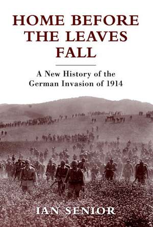 Home Before the Leaves Fall: A New History of the German Invasion of 1914 de Ian Senior