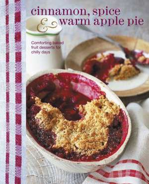 Cinnamon, Spice & Warm Apple Pie: Comforting baked fruit desserts for chilly days de Ryland Peters & Small
