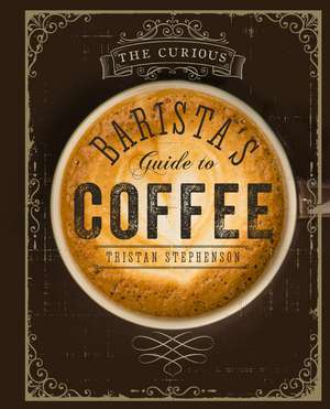 The Curious Barista's Guide to Coffee de Tristan Stephenson