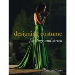 Designing Costume for Stage and Screen de Deirdre Clancy