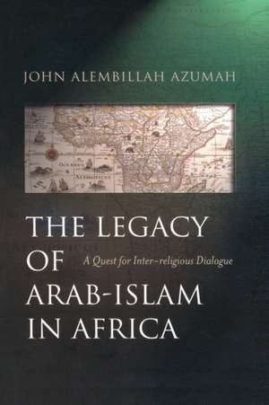 The Legacy of Arab-Islam In Africa: A Quest for Inter-religious Dialogue de John Alembillah Azumah
