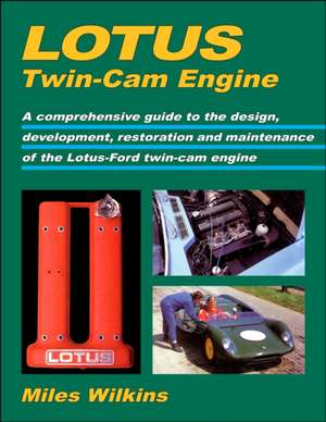 Lotus Twin-CAM Engine:  A Comprehensive Guide to the Design, Development, Restoration and Maintenance of the Lotus-Ford T de Miles Wilkins