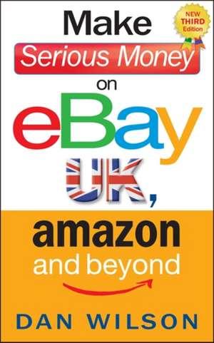 Make Serious Money on eBay, Amazon and Beyond de Dan Wilson