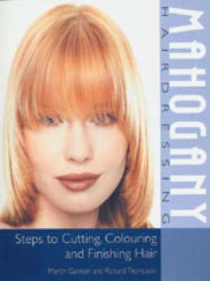 Mahogany Hairdressing:  Steps to Cutting, Colouring and Finishing Hair de Martin Gannon