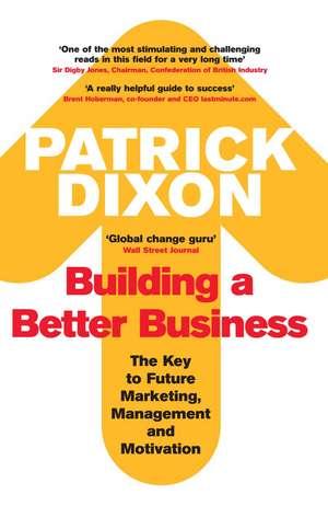 Building A Better Business: The Key to Future Marketing, Management and Motivation de Patrick Dixon