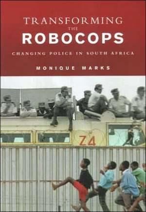 Transforming the Robocops:  Changing Police in South Africa de Monique Marks