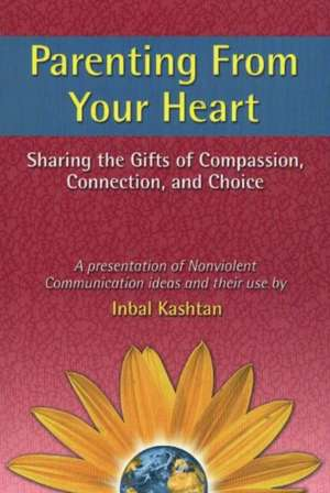 Parenting from Your Heart: Sharing the Gifts of Compassion, Connection, and Choice de Inbal Kashtan