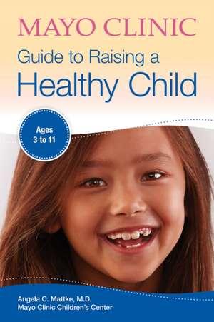 Mayo Clinic Guide to Raising a Healthy Child de Angela C. Mattke