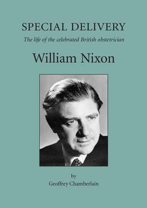 Special Delivery: The Life of the Celebrated British Obstetrician, William Nixon de Geoffrey Chamberlain
