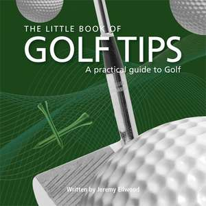The Little Book of Golf Tips:  A Practical Guide to Golf de Jeremy Ellwood