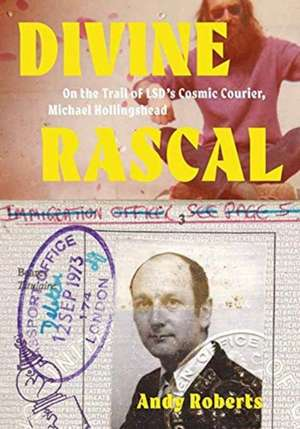 Divine Rascal – On the Trail of LSD`s Cosmic Courier, Michael Hollingshead de Andy Roberts