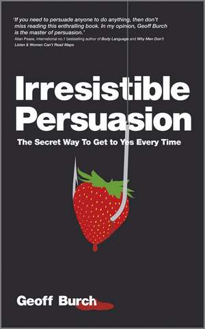 Irresistible Persuasion: The Secret Way To Get To Yes Every Time de Geoff Burch