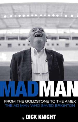 Mad Man: From the Goldstone to the Amex The ad man who saved Brighton de Dick Knight