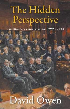 The Hidden Perspective: The Military Conversations 1906-1914 de David Owen