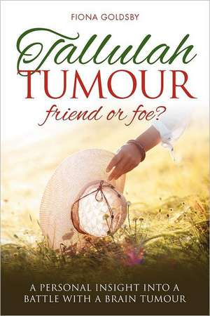 Tallulah Tumour - Friend or Foe?:  A Personal Insight Into a Battle with a Brain Tumour de Fiona Goldsby